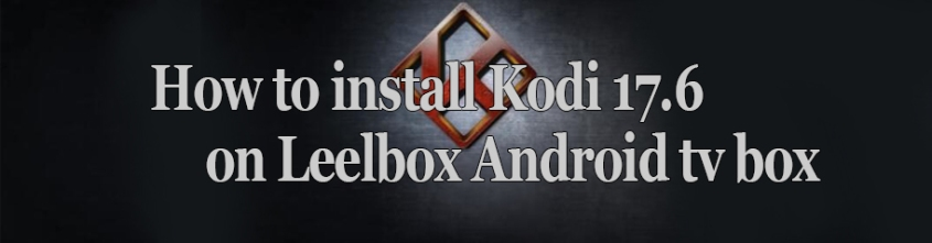 How-to-install-kodi-17.6-on-leelbox-android-tv-box