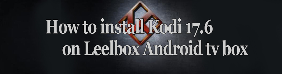 How-to-install-kodi-17.6-on-leelbox-android-tv-box